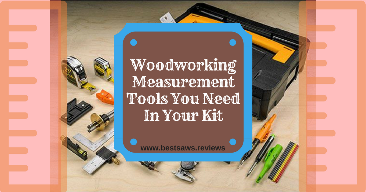 Woodworking Measurement Tools You Need In Your Kit
